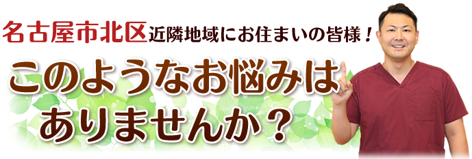 名古屋市北区にお住まいの皆様!こんなお悩みはありませんか?